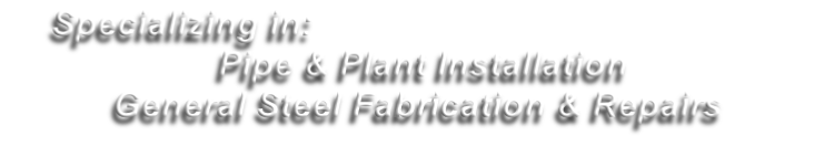 Specializing in:  	Pipe & Plant Installation General Steel Fabrication & Repairs